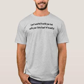 Acabo de querer desearle suerte con su locura camiseta