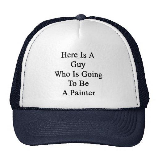 Aquí está un individuo que va a ser pintor gorras