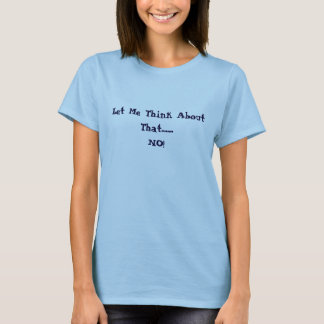 Camiseta ¡Déjeme pensar en eso ........ NO!