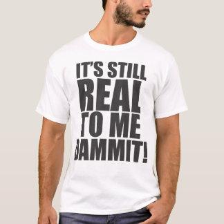 Camiseta ¡Es todavía real a mí Dammit!