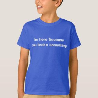 Camiseta Estoy aquí porque usted rompió algo