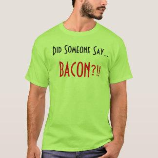 Camiseta Hizo alguien para decir. ¡Tocino?!!
