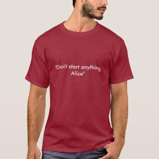 """Camiseta """"No comience cualquier cosa, Alicia """""""