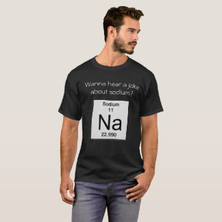 Camiseta ¿Quiera oír un chiste sobre el sodio?