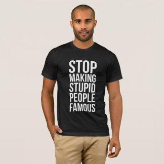 Camiseta Stop Making Stupid People Famous
