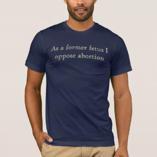 Como un feto anterior yo se opone al aborto camiseta