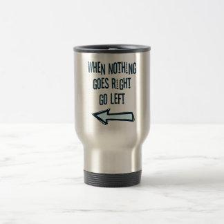Cuando va nada a la derecha, vaya a la izquierda taza de viaje