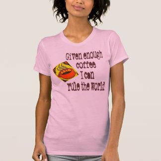 Dado bastante café… me puedo gobernar el mundo camiseta