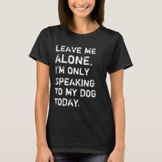 Déjeme me solo están hablando solamente a mi perro camiseta