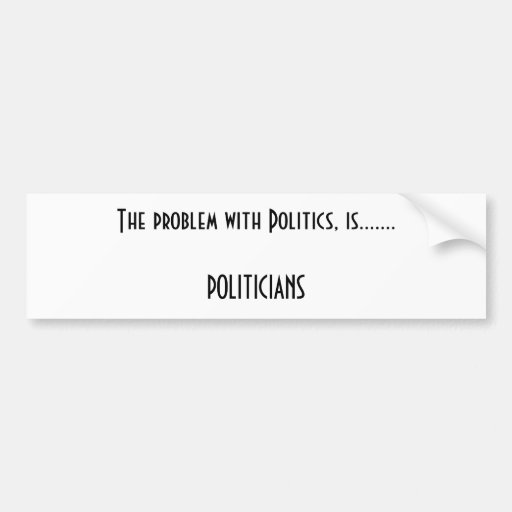El problema con política, es ....... POLÍTICOS Etiqueta De Parachoque