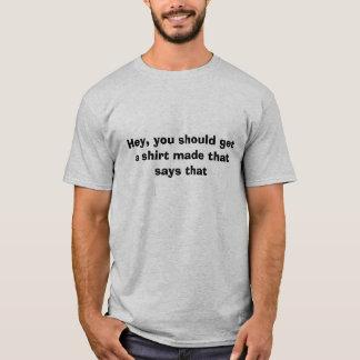 Ey, usted debe conseguir una camisa hecha que diga