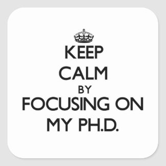 Guarde la calma centrándose en mi Ph.D. Pegatina Cuadrada