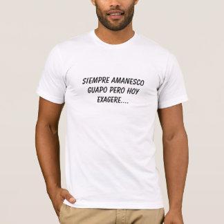 Hoy Exagere de Siempre Amanesco Guapo Pero…. Camiseta