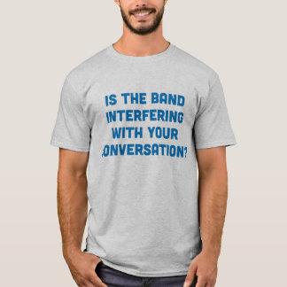 ¿La banda está interfiriendo con su conversación? Camiseta