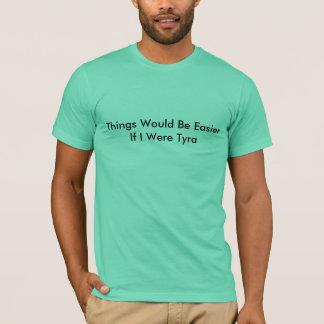 Las cosas serían más fáciles si era Tyra Camiseta