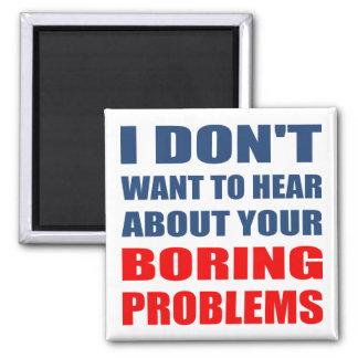 No quiera oír hablar sus problemas aburridos imanes