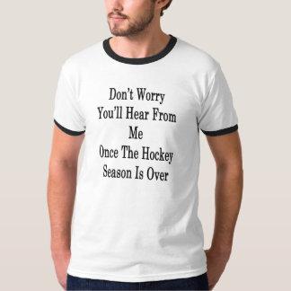 No se preocupe le recibirá noticias mí una vez del camiseta