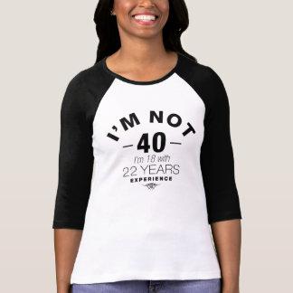 No soy 40, yo soy 18 con 22 años de experiencia camiseta