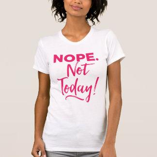 Nope. ¡No hoy! Camiseta