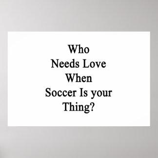 Quién necesita el fútbol de Whe del amor es su Póster