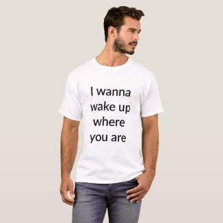 Quiero despertar donde usted está camiseta