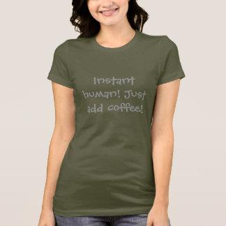 ¡Ser humano inmediato! ¡Apenas añada el café! Camiseta