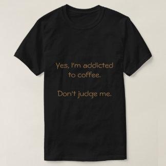 Sí, me envician al café. No me juzgue Camiseta