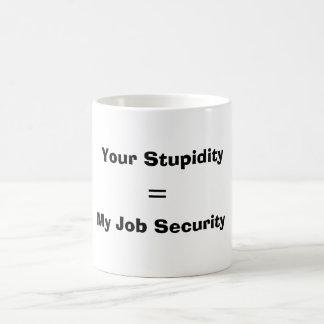 Su estupidez, =, mi seguridad en el empleo taza de café