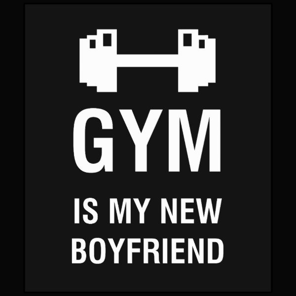 GYM IS MY NEW BOYFRIEND