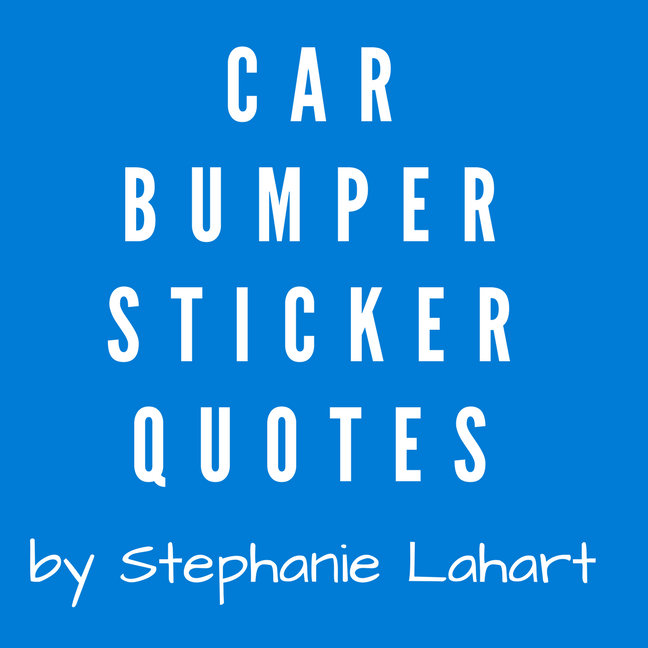 Car Bumper Sticker Quotes Stephanie Lahart