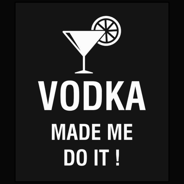 VODKA MADE ME DO IT !