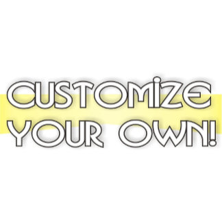 CUSTOMIZE YOUR OWN!!