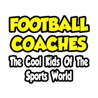 Football Coaches...Cool Kids of Sports World