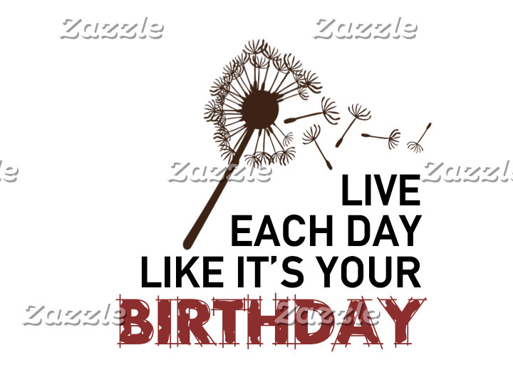 Live Each Day Like It's Your Birthday