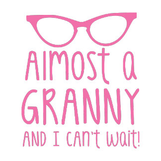 Almost a Granny and I can't WAIT!