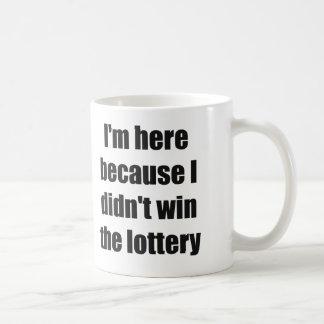 Taza De Café Estoy aquí porque no gané la lotería