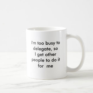 Taza De Café Estoy demasiado ocupado delegar, así que consigo a