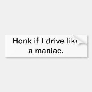 Toque la bocina si conduzco como un maniaco etiqueta de parachoque