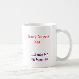 Triste para su pérdida…,… gracias por el negocio taza de café