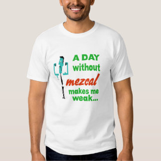 Un día sin Mezcal me hace débil. Camisetas