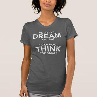 Usted dice el sueño de I demasiado grande, digo Camiseta