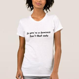Usted es tan una feminista no es ése lindo camiseta