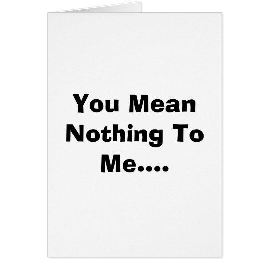 Usted no significa nada a mí…. tarjeta de felicitación