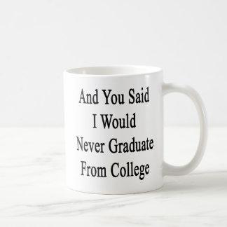 Y usted dijo que nunca graduaría de universidad taza de café