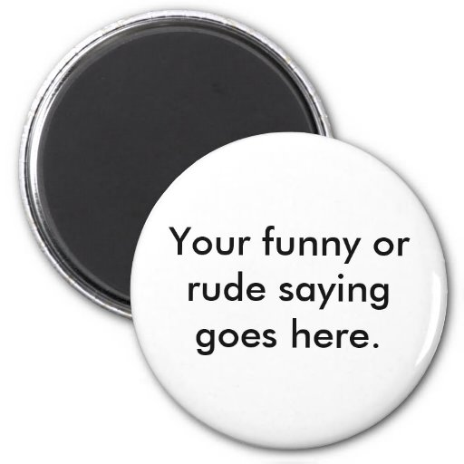 your-funny-or-rude-saying-goes-here01 imanes para frigoríficos